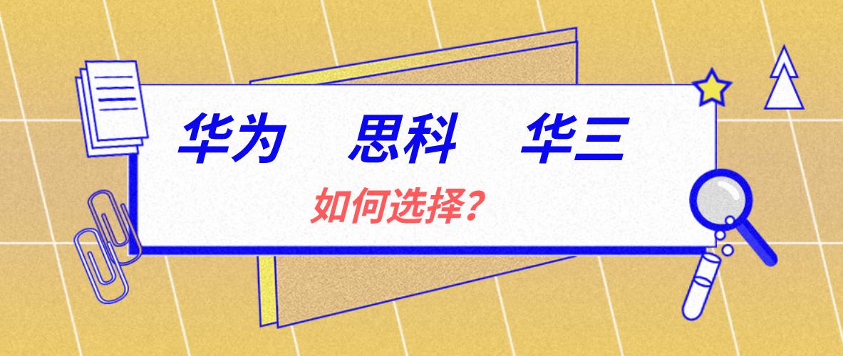 华为认证、华三认证、思科认证应该如何选择?