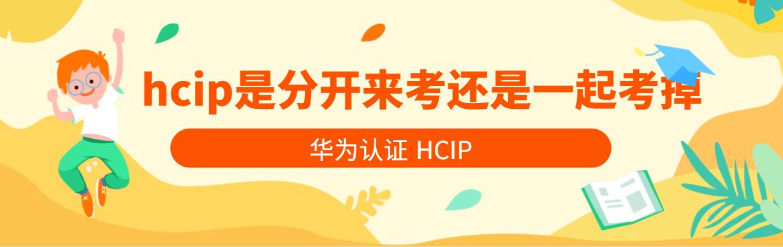 华为认证HCIP是分开来考还是一起考掉?
