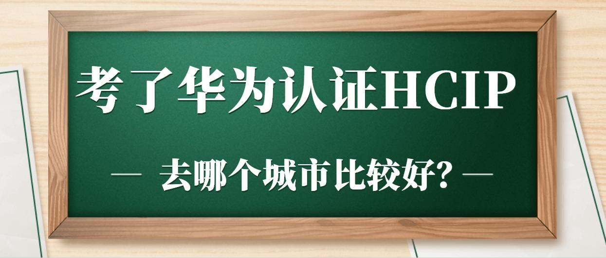 考了华为认证HCIP去哪个城市比较好?