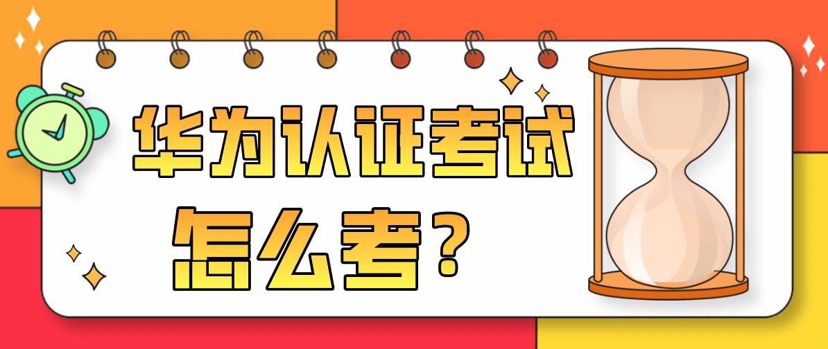 华为认证考试是怎么考的?