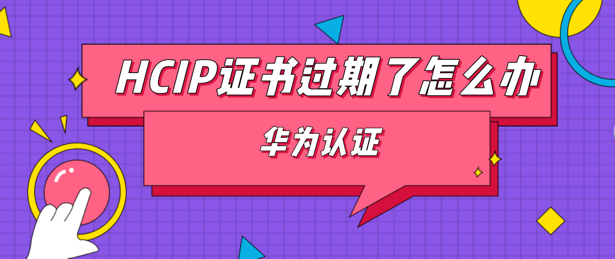 HCIP证书过期了怎么办?