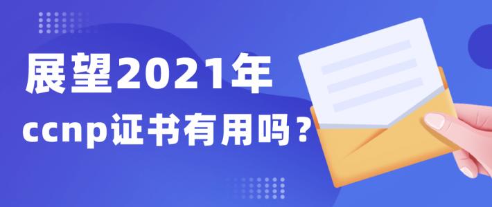 展望2021年ccnp证书有用吗?