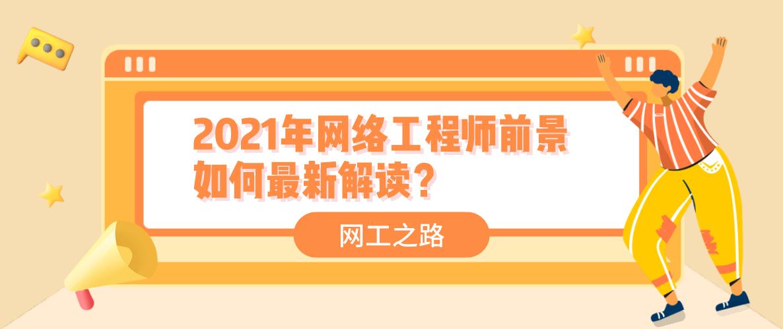 2021年网络工程师前景如何最新解读?