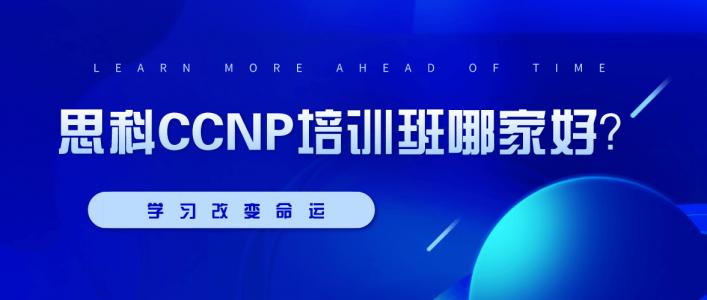 思科CCNP培训班哪家好?