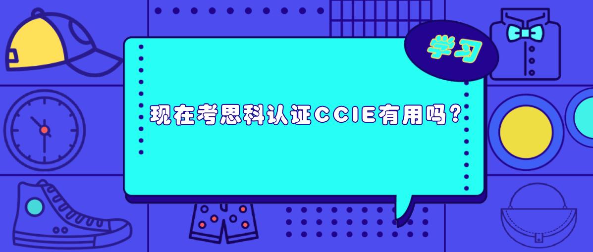 现在考思科认证CCIE有用吗?