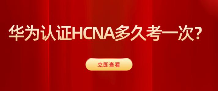 华为认证HCNA多久考一次?