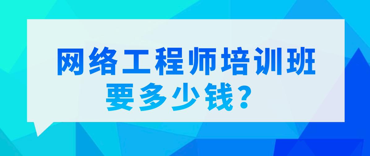 网络工程师培训班要多少钱?