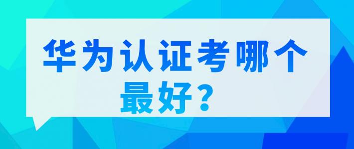 华为认证考哪个最好?