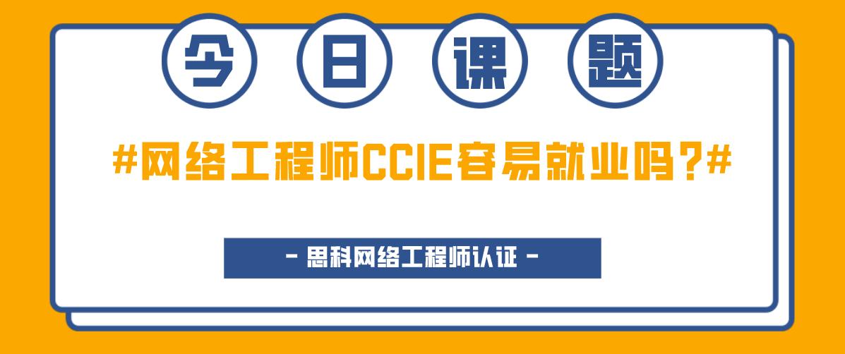 网络工程师CCIE容易就业吗?