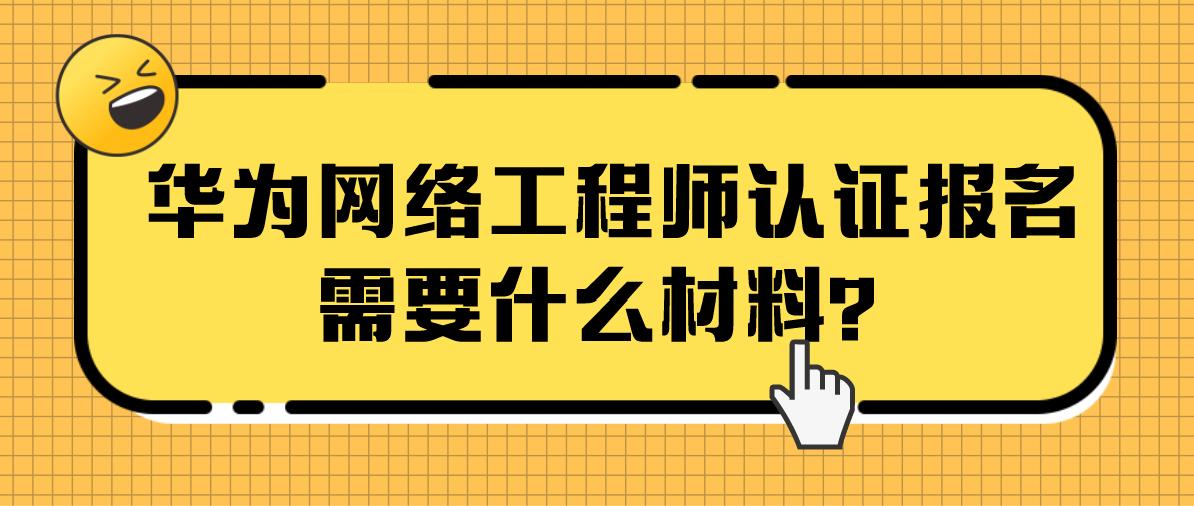 华为网络工程师认证报名需要什么材料?