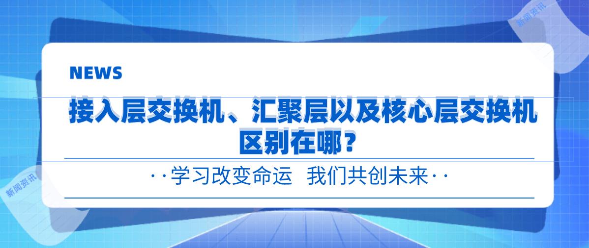 接入层交换机、汇聚层交换机以及核心层交换机区别在哪?