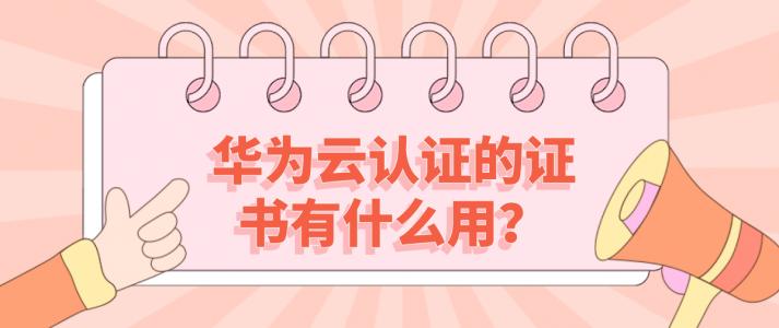 华为云认证的证书有什么用?