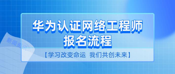 华为认证网络工程师报名流程