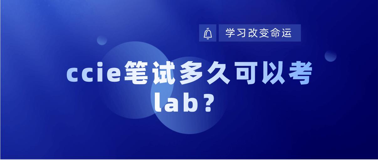 ccie笔试多久可以考lab?