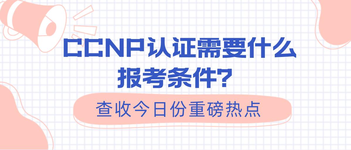 CCNP认证需要什么报考条件?