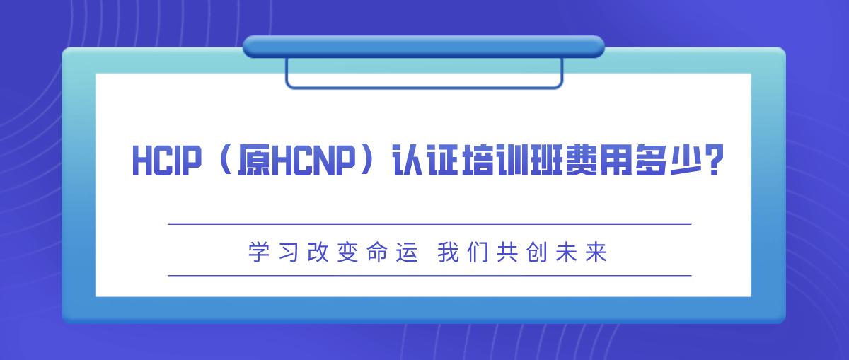 HCIP(原HCNP)认证培训班费用多少?