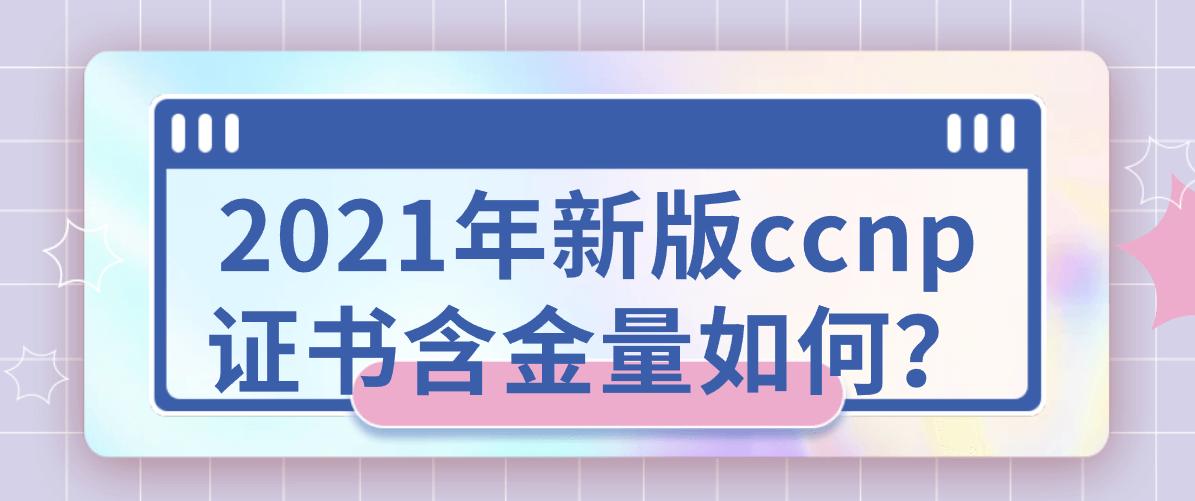 2021年新版ccnp证书含金量如何?