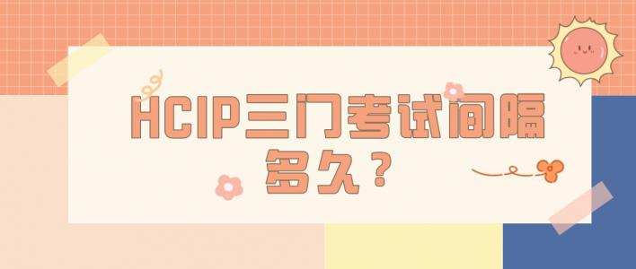 HCIP三门考试间隔多久?