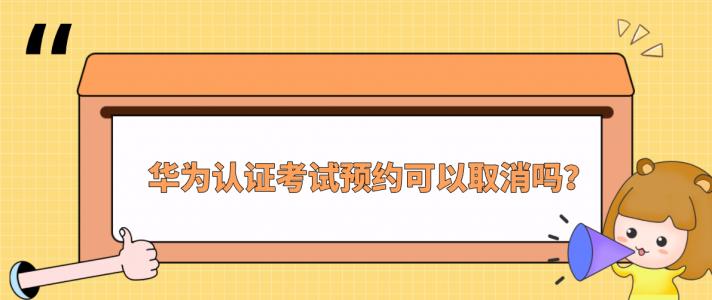 华为认证考试预约可以取消吗?
