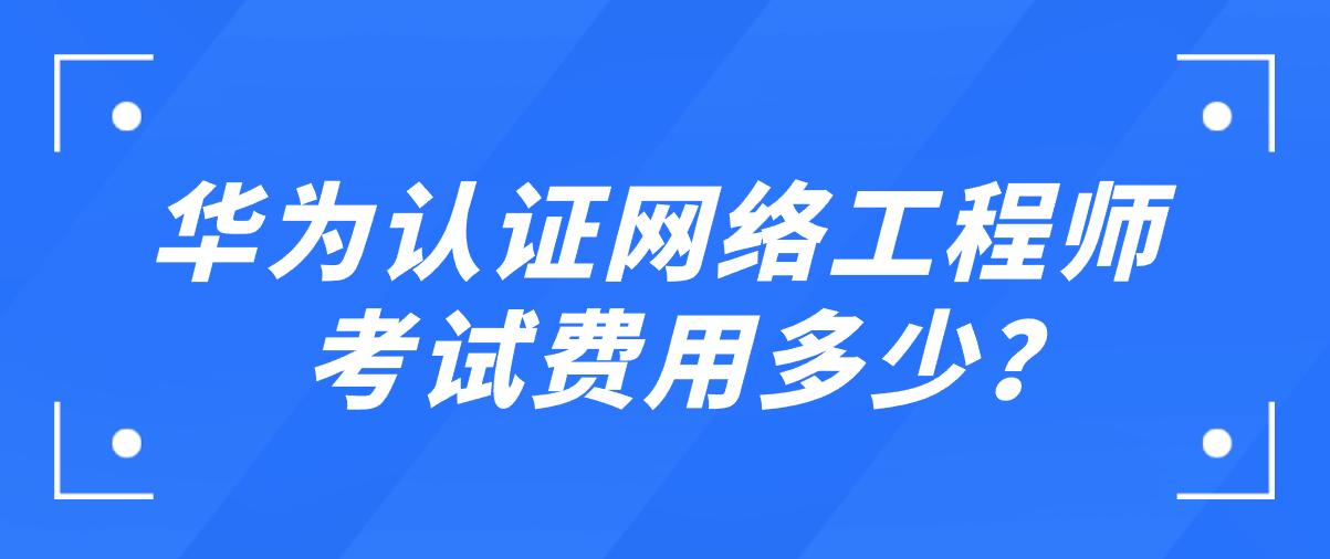 华为认证网络工程师考试费用多少?