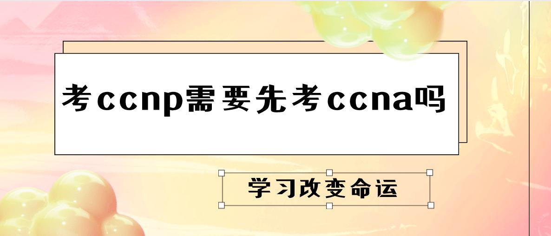考ccnp需要先考ccna吗?