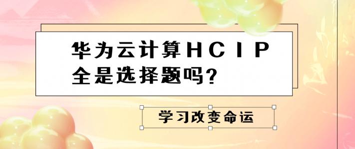 华为云计算HCIP全是选择题吗?