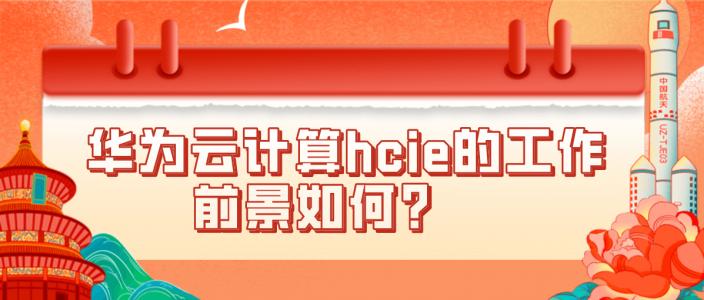 华为云计算hcie的工作前景如何?