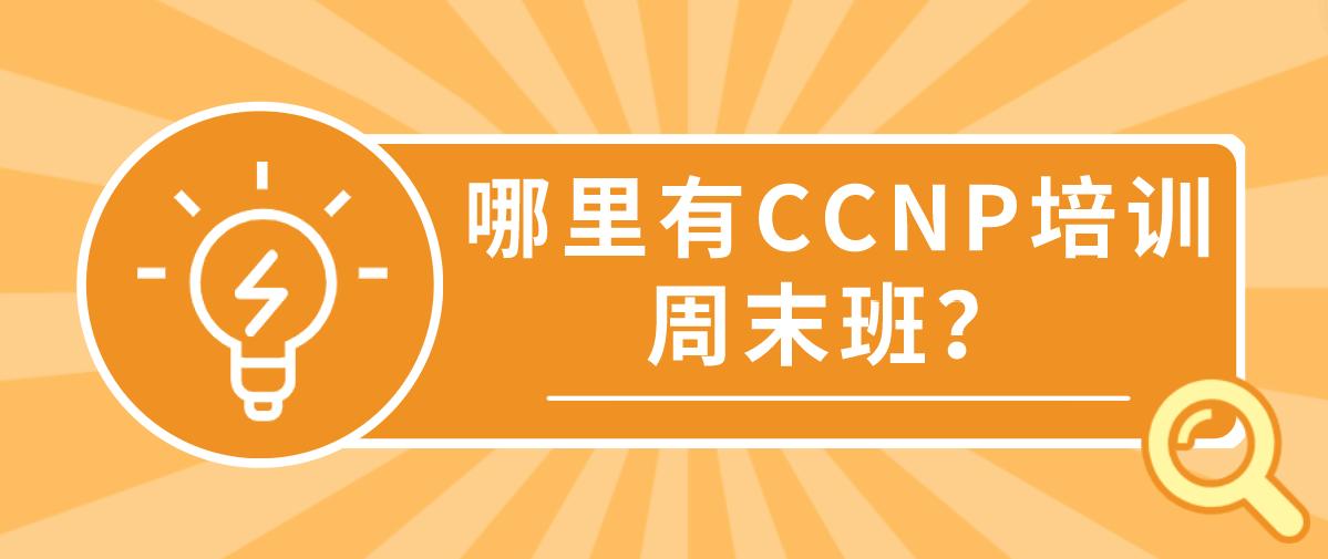 哪里有CCNP培训周末班?