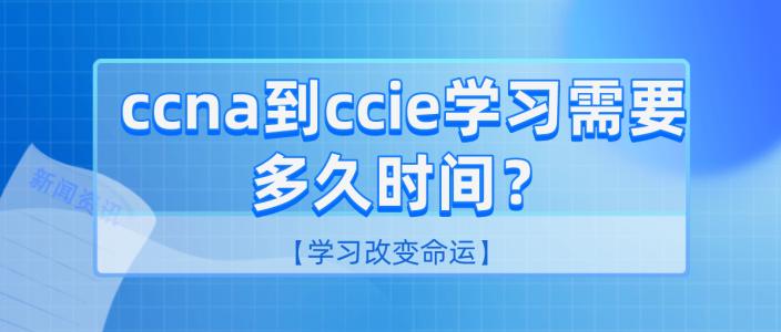 ccna到ccie学习需要多久时间?