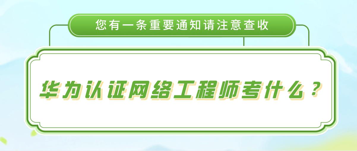 华为认证网络工程师考什么?