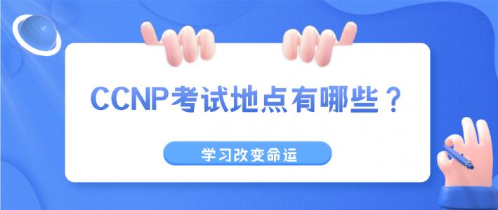CCNP考试地点有哪些?